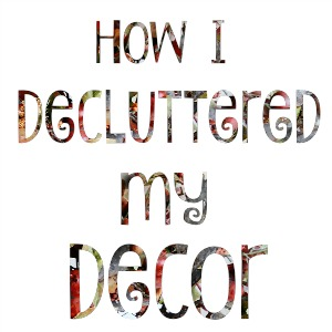 how I decluttered my decor